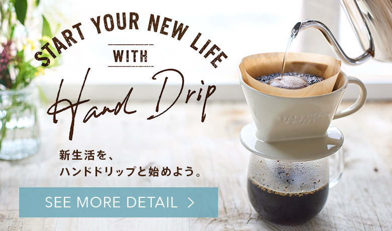 START YOUR NEW LIFE WITH HAND DRIP 新生活を、ハンドドリップと始めよう。 SEE MORE DETAIL