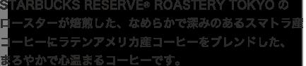 STARBUCKS RESERVE® ROASTERY TOKYOのロースターが焙煎した、なめらかで深みのあるスマトラ産コーヒーにラテンアメリカ産コーヒーをブレンドした、まろやかで心温まるコーヒーです。