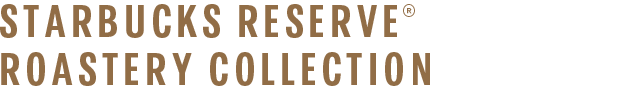 STARBUCKS RESERVE® ROASTERY COLLECTION
